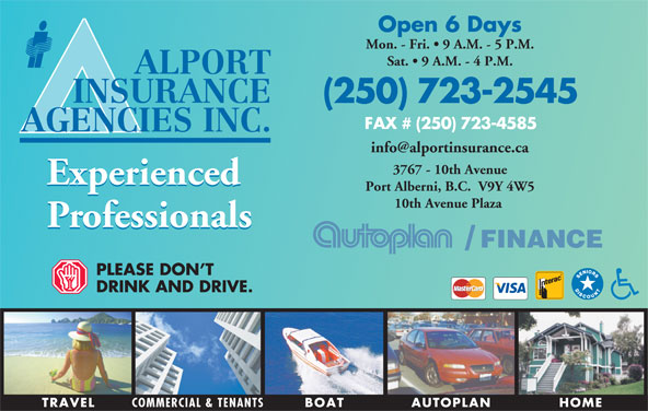 Alport Insurance Agencies Inc (250-723-2545) - Display Ad - Port Alberni, B.C.  V9Y 4W5 10th Avenue Plaza Professionals FINANCE/ PLEASE DON T DRINK AND DRIVE TRAVEL COMMERCIAL & TENANTS HOMEAUTOPLANBOAT Open 6 Days Mon. - Fri.   9 A.M. - 5 P.M. ALPORT INSURANCE (250) 723-2545 FAX # (250) 723-4585 AGENCIES INC. Sat.   9 A.M. - 4 P.M. 3767 - 10th Avenue Experienced