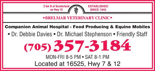 Brelmar Veterinary Clinic (705-357-3184) - Display Ad - Companion Animal Hospital - Food Producing & Equine Mobiles Dr. Debbie Davies   Dr. Michael Stephenson   Friendly Staff MON-FRI 8-5 PM   SAT 8-1 PM Located at 16525, Hwy 7 & 12