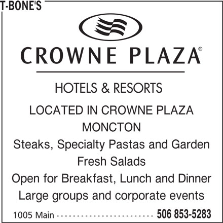 T-Bone's (506-853-5283) - Annonce illustrée======= - Large groups and corporate events 506 853-5283 1005 Main ------------------------ Steaks, Specialty Pastas and Garden Fresh Salads Open for Breakfast, Lunch and Dinner T-BONE'S HOTELS & RESORTS LOCATED IN CROWNE PLAZA MONCTON