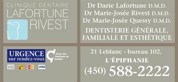 Clinique Dentaire Lafortune-Rivest (450-588-2222) - Annonce illustrée======= - Dr Darie Lafortune D.M.D. Dr Marie-Josée Rivest D.M.D. Dr Marie-Josée Quessy D.M.D. DENTISTERIE GÉNÉRALE, FAMILIALE ET ESTHÉTIQUE 21 Leblanc - bureau 102, URGENCE sur rendez-vous L ÉPIPHANIE Transmission Électronique (450) 588-2222