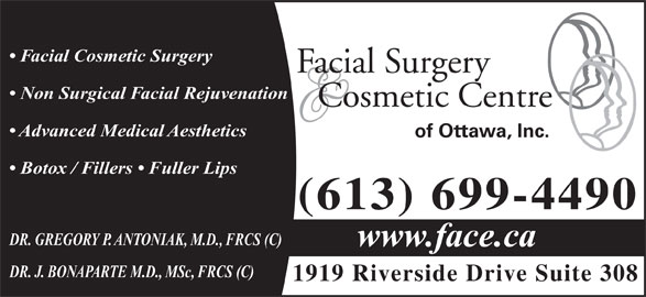 Facial Surgery & Cosmetic Centre of Ottawa (613-521-3223) - Display Ad - Facial Cosmetic Surgery Facial Surgery Non Surgical Facial Rejuvenation Cosmetic Centre Advanced Medical Aesthetics of Ottawa, Inc. Botox / Fillers   Fuller Lips (613) 699-4490 DR. GREGORY P. ANTONIAK, M.D., FRCS (C) www.face.ca DR. J. BONAPARTE M.D., MSc, FRCS (C) 1919 Riverside Drive Suite 308
