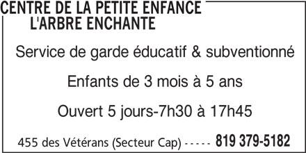 Centre de la petite enfance L'arbre Enchanté (819-379-5182) - Annonce illustrée======= - Service de garde éducatif & subventionné Enfants de 3 mois à 5 ans Ouvert 5 jours-7h30 à 17h45 819 379-5182 455 des Vétérans (Secteur Cap) ----- CENTRE DE LA PETITE ENFANCE L'ARBRE ENCHANTE