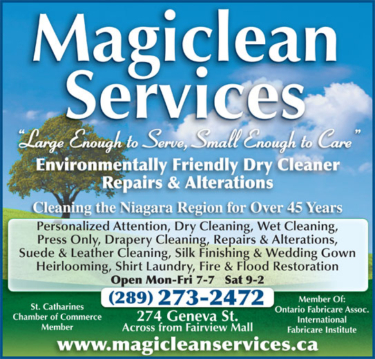 Magiclean Services Inc (905-937-7550) - Display Ad - Services Magiclean Large Enough to Serve, Small Enough to Care g Environmentally Friendly Dry Cleaner Repairs & Alterations Cleaning the Niagara Region for Over 45 YearsCl thNi Ri 45Y Personalized Attention, Dry Cleaning, Wet Cleaning,Pe alized A ti DrCl ni WeCl ni Press Only, Drapery Cleaning, Repairs & Alterations, Suede & Leather Cleaning, Silk Finishing & Wedding Gown Heirlooming, Shirt Laundry, Fire & Flood Restoration Open Mon-Fri 7-7   Sat 9-2Op Member Of: 289 273-2472 St. Catharines Ontario Fabricare Assoc.Ont Chamber of Commerce 274 Geneva St.274 Ge St. International MemberMember Across from Fairview MallAcross from Fairview Mall Fabricare InstituteFabricare In www.magicleanservices.ca