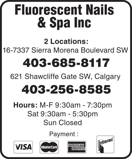 Fluorescent Nails & Spa (403-256-8585) - Display Ad - 403-685-8117 621 Shawcliffe Gate SW, Calgary 403-256-8585 Hours: M-F 9:30am - 7:30pm Sat 9:30am - 5:30pm Sun Closed Payment : Fluorescent Nails & Spa Inc 2 Locations: 16-7337 Sierra Morena Boulevard SW