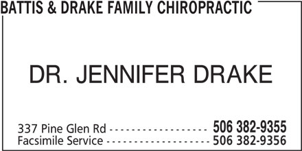 Battis & Drake Family Chiropractic (506-382-9355) - Display Ad - BATTIS & DRAKE FAMILY CHIROPRACTIC DR. JENNIFER DRAKE 506 382-9355 337 Pine Glen Rd ------------------ Facsimile Service ------------------- 506 382-9356