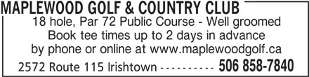 Maplewood Golf & Country Club (506-858-7840) - Display Ad - MAPLEWOOD GOLF & COUNTRY CLUB 18 hole, Par 72 Public Course - Well groomed Book tee times up to 2 days in advance by phone or online at www.maplewoodgolf.ca 506 858-7840 2572 Route 115 Irishtown ----------