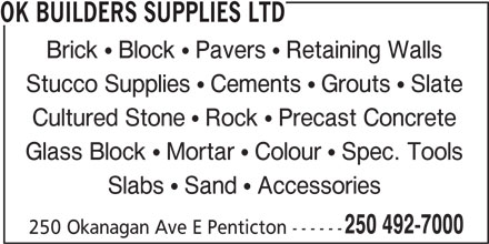 OK Builders Supplies Ltd (250-492-7000) - Display Ad - OK BUILDERS SUPPLIES LTD Brick   Block   Pavers   Retaining Walls Stucco Supplies   Cements   Grouts   Slate Cultured Stone   Rock   Precast Concrete Glass Block   Mortar   Colour   Spec. Tools Slabs   Sand   Accessories 250 492-7000 250 Okanagan Ave E Penticton ------