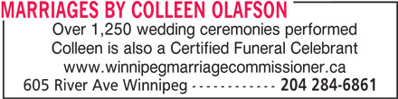 Marriages By Colleen Olafson (204-284-6861) - Display Ad - Colleen is also a Certified Funeral Celebrant www.winnipegmarriagecommissioner.ca 605 River Ave Winnipeg ------------ 204 284-6861 MARRIAGES BY COLLEEN OLAFSON Over 1,250 wedding ceremonies performed