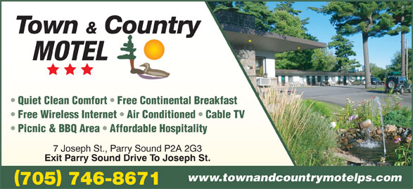 Town And Country Motel (705-746-8671) - Annonce illustrée======= - Town & Country Quiet Clean Comfort   Free Continental Breakfast Free Wireless Internet   Air Conditioned   Cable TV Picnic & BBQ Area   Affordable Hospitality 7 Joseph St., Parry Sound P2A 2G3 Exit Parry Sound Drive To Joseph St. www.townandcountrymotelps.com 705 746-8671 MOTEL