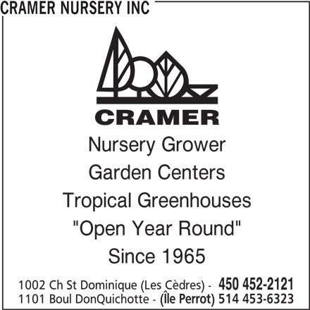"Cramer Nursery Inc (450-452-2121) - Display Ad - Nursery Grower Garden Centers Tropical Greenhouses ""Open Year Round"" Since 1965 1002 Ch St Dominique (Les Cèdres) - 450 452-2121 1101 Boul DonQuichotte - (Île Perrot) 514 453-6323 CRAMER NURSERY INC"