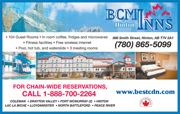 BCMInns (780-865-5099) - Display Ad - 104 Guest Rooms   In room coffee, fridges and microwaves 386 Smith Street, Hinton, AB T7V 2A1 Fitness facilities   Free wireless internet (780) 865-5099 Pool, hot tub, and waterslide   3 meeting rooms FOR CHAIN-WIDE RESERVATIONS, www.bestcdn.com CALL 1-888-700-2264 COLEMAN    DRAYTON VALLEY   FORT MCMURRAY (2)    HINTON LAC LA BICHE   LLOYDMINSTER    NORTH BATTLEFORD    PEACE RIVER