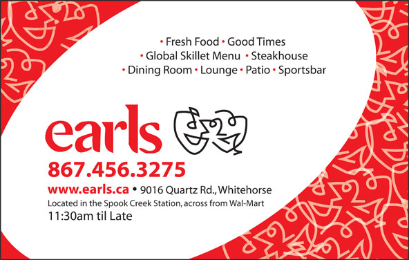 Earls (867-456-3275) - Display Ad - Fresh Food   Good Times Global Skillet Menu    Steakhouse Dining Room   Lounge   Patio   Sportsbar 867.456.3275 www.earls.ca 9016 Quartz Rd., Whitehorse Located in the Spook Creek Station, across from Wal-Mart 11:30am til Late