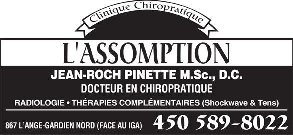 Dr J-R Pinette (450-589-8022) - Annonce illustrée======= - L'ASSOMPTION JEAN-ROCH PINETTE M.Sc., D.C. DOCTEUR EN CHIROPRATIQUE RADIOLOGIE   THÉRAPIES COMPLÉMENTAIRES (Shockwave & Tens) 867 L ANGE-GARDIEN NORD (FACE AU IGA) 450 589-8022