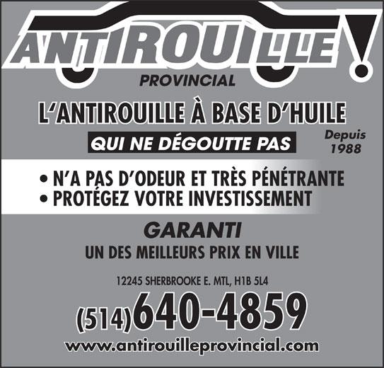 Antirouille Provincial (514-640-4859) - Annonce illustrée======= - Depuis QUI NE DÉGOUTTE PAS L`ANTIROUILLE À BASE D HUILE (514)640-4859 12245 SHERBROOKE E. MTL, H1B 5L4 www.antirouilleprovincial.com 1988 N A PAS D ODEUR ET TRÈS PÉNÉTRANTE L`ANTIROUILLE À BASE D HUILE PROTÉGEZ VOTRE INVESTISSEMENT Depuis QUI NE DÉGOUTTE PAS 12245 SHERBROOKE E. MTL, H1B 5L4 UN DES MEILLEURS PRIX EN VILLE (514)640-4859 1988 GARANTI www.antirouilleprovincial.com PROTÉGEZ VOTRE INVESTISSEMENT N A PAS D ODEUR ET TRÈS PÉNÉTRANTE UN DES MEILLEURS PRIX EN VILLE GARANTI