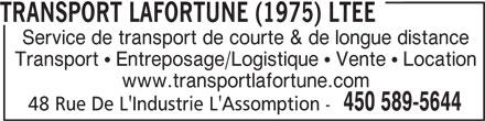 Lafortune Transport (1975) Ltée (450-589-5644) - Annonce illustrée======= - TRANSPORT LAFORTUNE (1975) LTEE Service de transport de courte & de longue distance Transport   Entreposage/Logistique   Vente   Location www.transportlafortune.com 450 589-5644 48 Rue De L'Industrie L'Assomption -