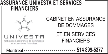 Assurances Univesta et Services Financiers (514-899-5377) - Annonce illustrée======= - FINANCIERS CABINET EN ASSURANCE DE DOMMAGES ET EN SERVICES FINANCIERS -------------------------- 514 899-5377 Montréal ASSURANCE UNIVESTA ET SERVICES