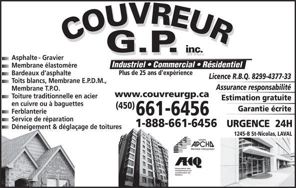 Couvreur GP Inc (450-661-6456) - Annonce illustrée======= - Industriel   Commercial   Résidentiel Membrane élastomère Plus de 25 ans d'expérience Bardeaux d asphalte Licence R.B.Q. 8299-4377-33 Toits blancs, Membrane E.P.D.M., Assurance responsabilité Membrane T.P.O. www.couvreurgp.ca Toiture traditionnelle en acier Estimation gratuite en cuivre ou à baguettes (450) 1-888-661-6456 URGENCE  24H Garantie écrite Ferblanterie 661-6456 Service de réparation Déneigement & déglaçage de toitures 1245-B St-Nicolas, LAVAL Association des entrepreneurs en construction du Québec Asphalte - Gravier