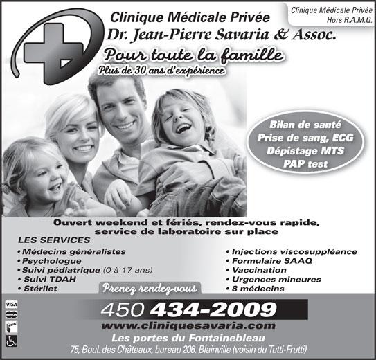 Clinique Médicale Privée Jean-Pierre Savaria Inc (450-434-2009) - Annonce illustrée======= - Plus de 30 ans d expérience 75, Boul. des Châteaux, bureau 206, Blainville (voisin du Tutti-Frutti) Clinique Médicale Privée Hors R.A.M.Q. Dr. Jean-Pierre Savaria & Assoc.Dr. JeanPierre Savaria & A Pour toute la famille Bilan de santé Prise de sang, ECG Dépistage MTS PAP test Ouvert weekend et fériés, rendez-vous rapide, service de laboratoire sur place LES SERVICES Médecins généralistes Injections viscosuppléance Psychologue Formulaire SAAQ Suivi pédiatrique (0 à 17 ans) Vaccination Suivi TDAH Urgences mineures Stérilet 8 médecins Prenez rendez-vous 450 434-2009 www.cliniquesavaria.com Les portes du Fontainebleau