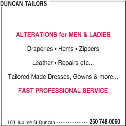 Duncan Tailors (250-748-0060) - Display Ad - ALTERATIONS for MEN & LADIES Draperies   Hems   Zippers Leather   Repairs etc... Tailored Made Dresses, Gowns & more... FAST PROFESSIONAL SERVICE -------------- 250 748-0060 161 Jubilee St Duncan DUNCAN TAILORS