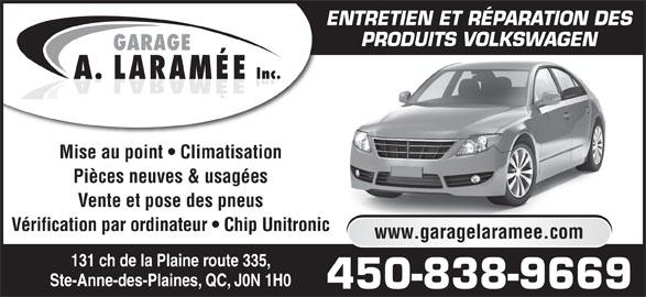 Garage A. Laramée Inc (450-838-9669) - Annonce illustrée======= - PRODUITS VOLKSWAGEN GARAGE Inc. LARAMÉEA. Mise au point   Climatisation Pièces neuves & usagées Vente et pose des pneus Vérification par ordinateur   Chip Unitronic www.garagelaramee.com 131 ch de la Plaine route 335, Ste-Anne-des-Plaines, QC, J0N 1H0 450-838-9669 ENTRETIEN ET RÉPARATION DES