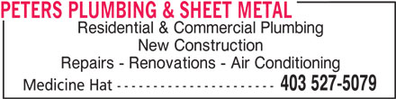 Peters Plumbing & Sheet Metal (403-527-5079) - Display Ad - PETERS PLUMBING & SHEET METAL Residential & Commercial Plumbing New Construction Repairs - Renovations - Air Conditioning 403 527-5079 Medicine Hat ----------------------