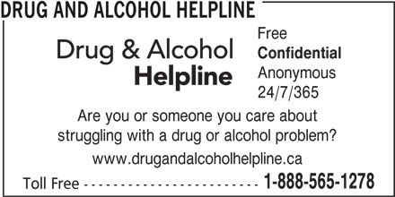 Drug and Alcohol Helpline (1-800-565-8603) - Display Ad - DRUG AND ALCOHOL HELPLINE Confidential Anonymous 24/7/365 Are you or someone you care about struggling with a drug or alcohol problem? www.drugandalcoholhelpline.ca 1-888-565-1278 Toll Free ------------------------ Free