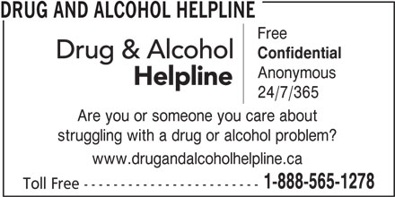 Drug and Alcohol Helpline (1-800-565-8603) - Display Ad - DRUG AND ALCOHOL HELPLINE Free Confidential Anonymous 24/7/365 Are you or someone you care about struggling with a drug or alcohol problem? www.drugandalcoholhelpline.ca 1-888-565-1278 Toll Free ------------------------
