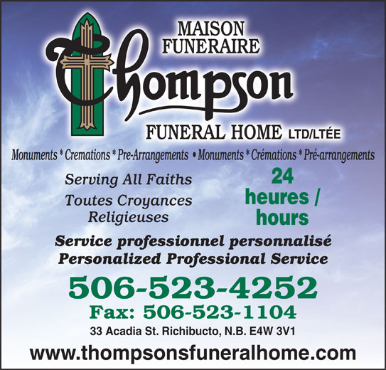 Thompson Funeral Home Ltd (506-523-4252) - Display Ad - www.thompsonsfuneralhome.com Monuments * Cremations * Pre-Arrangements    Monuments * Crémations * Pré-arrangements 24 Serving All Faiths heures / Toutes Croyances Religieuses hours Service professionnel personnalisé Personalized Professional Service 506-523-4252 Fax: 506-523-1104 33 Acadia St. Richibucto, N.B. E4W 3V1