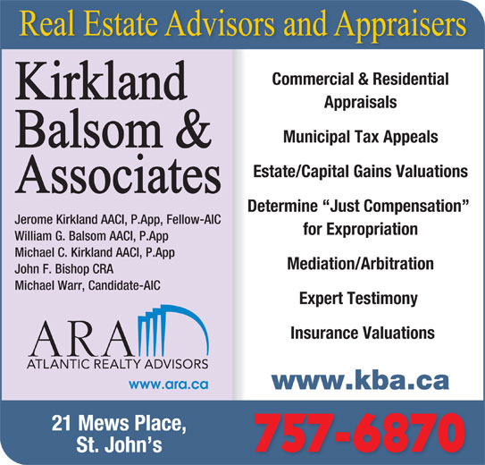 Kirkland Balsom & Associates (709-738-1000) - Display Ad - Commercial & Residential Appraisals Municipal Tax Appeals Estate/Capital Gains Valuations Determine  Just Compensation Jerome Kirkland AACI, P.App, Fellow-AIC for Expropriation William G. Balsom AACI, P.App Michael C. Kirkland AACI, P.App Mediation/Arbitration John F. Bishop CRA Michael Warr, Candidate-AIC Expert Testimony Insurance Valuations www.kba.ca 21 Mews Place, 757-6870 St. John s