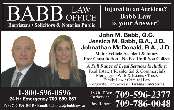 Babb Law Office (709-596-2377) - Display Ad - Injured in an Accident?njured in an Accident Babb Law is your Answer! Barristers   Solicitors & Notaries Public John M. Babb, Q.C. Jessica M. Babb, B.A., J.D. Johnathan McDonald, B.A., J.D. Motor Vehicle Accident & Injury Free Consultation - No Fee Until You Collect A Full Range of Legal Services Including: Real Estate ( Residential & Commercial) Mortgages   Wills & Estates   Trusts Family Law   Criminal Law Corporate/Commercial   Fishing Enterprises 18 Goff Ave., 1-800-596-0596 709-596-2377 Carbonear 24 Hr Emergency 709-589-6571 Bay Roberts 709-786-0048