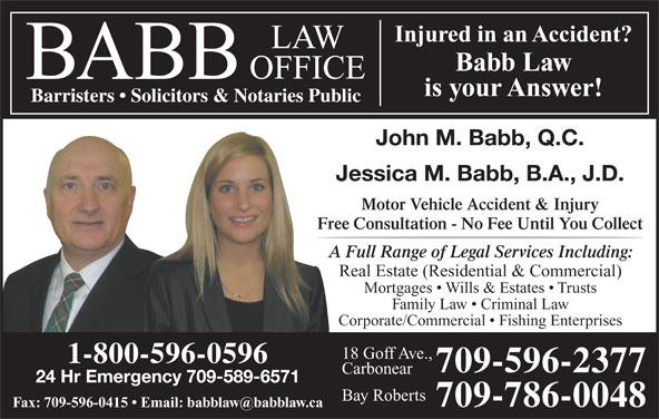 Babb Law Office (709-596-2377) - Display Ad - Babb Law is your Answer! Injured in an Accident?njured in an Accident Barristers   Solicitors & Notaries Public John M. Babb, Q.C. Jessica M. Babb, B.A., J.D. Motor Vehicle Accident & Injury Free Consultation - No Fee Until You Collect A Full Range of Legal Services Including: Real Estate (Residential & Commercial) Mortgages   Wills & Estates   Trusts Family Law   Criminal Law Corporate/Commercial   Fishing Enterprises 18 Goff Ave., 1-800-596-0596 709-596-2377 Carbonear 24 Hr Emergency 709-589-6571 Bay Roberts 709-786-0048