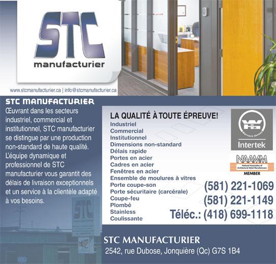 S T C Manufacturier Inc. (418-699-0073) - Annonce illustrée======= - www.stcmanufacturier.ca OEuvrant dans les secteurs LA QUALITÉ À TOUTE ÉPREUVE! industriel, commercial et Industriel institutionnel, STC manufacturier Commercial Institutionnel se distingue par une production Dimensions non-standard non-standard de haute qualité. Délais rapide L équipe dynamique et Portes en acier Cadres en acier professionnel de STC Fenêtres en acier manufacturier vous garantit des Ensemble de moulures à vitres délais de livraison exceptionnels Porte coupe-son (581) 221-1069 Porte sécuritaire (carcérale) et un service à la clientèle adapté Coupe-feu à vos besoins. (581) 221-1149 Plombé Stainless Téléc.: (418) 699-1118 Coulissante STC MANUFACTURIER 2542, rue Dubose, Jonquière (Qc) G7S 1B4