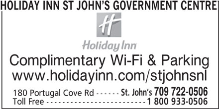 Holiday Inn St John's Government Center Hotel (1-877-654-0228) - Annonce illustrée======= - HOLIDAY INN ST JOHN S GOVERNMENT CENTRE Complimentary Wi-Fi & Parking www.holidayinn.com/stjohnsnl St. John s 709 722-0506 180 Portugal Cove Rd ------ Toll Free ------------------------- 1 800 933-0506