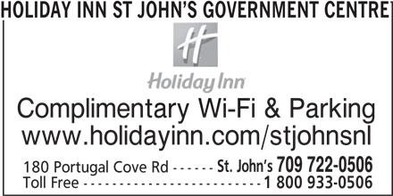Holiday Inn St John's Government Center Hotel (1-877-654-0228) - Annonce illustrée======= - HOLIDAY INN ST JOHN S GOVERNMENT CENTRE Complimentary Wi-Fi & Parking www.holidayinn.com/stjohnsnl St. John s 709 722-0506 180 Portugal Cove Rd ------ Toll Free ------------------------- 1 800 933-0506