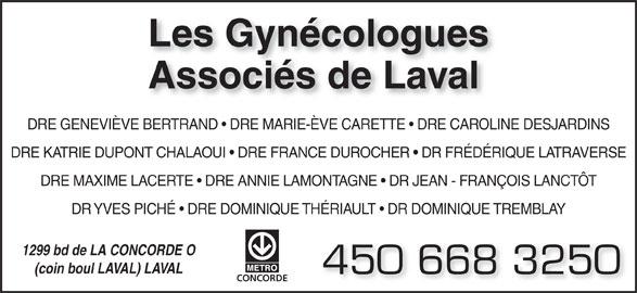 Les Gynécologues Associés de Laval  (450-668-3250) - Annonce illustrée======= - DR YVES PICHÉ   DRE DOMINIQUE THÉRIAULT   DR DOMINIQUE TREMBLAY 1299 bd de LA CONCORDE O (coin boul LAVAL) LAVAL 450 668 3250 CONCORDE Les Gynécologues Associés de Laval DRE GENEVIÈVE BERTRAND   DRE MARIE-ÈVE CARETTE   DRE CAROLINE DESJARDINS DRE KATRIE DUPONT CHALAOUI   DRE FRANCE DUROCHER   DR FRÉDÉRIQUE LATRAVERSE DRE MAXIME LACERTE   DRE ANNIE LAMONTAGNE   DR JEAN - FRANÇOIS LANCTÔT