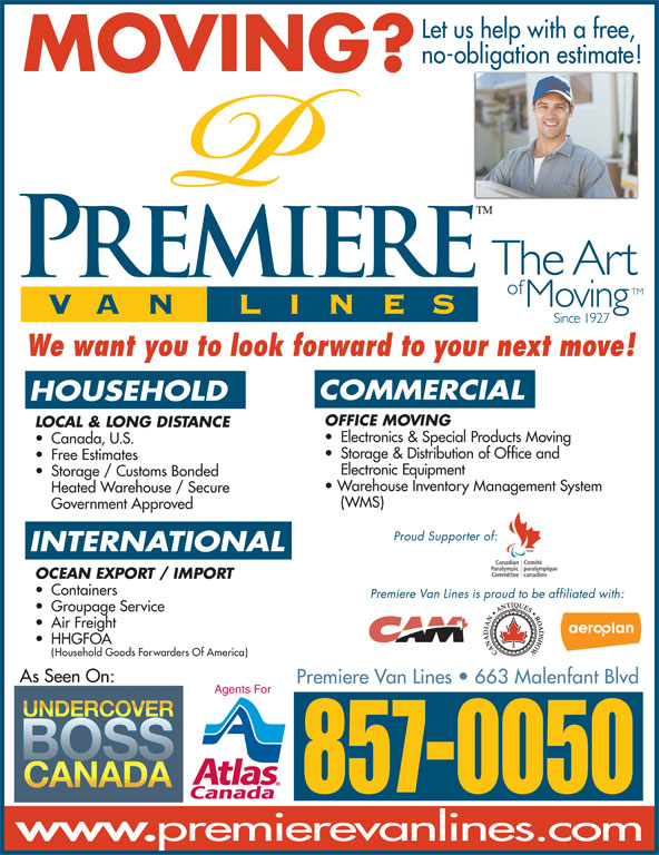 Premiere Van Lines (506-857-0050) - Display Ad - Let us help with a free, no-obligation estimate! Storage & Distribution of Office and Free Estimates Electronic Equipment MOVING? We want you to look forward to your next move! COMMERCIAL HOUSEHOLD OFFICE MOVING LOCAL & LONG DISTANCE Storage / Customs Bonded Warehouse Inventory Management System Heated Warehouse / Secure (WMS) Government Approved Proud Supporter of: INTERNATIONAL OCEAN EXPORT / IMPORT Containers Premiere Van Lines is proud to be affiliated with: Groupage Service Air Freight HHGFOA Household Goods Forwarders Of America) As Seen On: Premiere VanLines   663 Malenfant Blvd Agents For 857-0050 Electronics & Special Products Moving Canada, U.S.