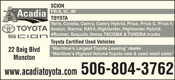 Acadia Toyota Scion (506-857-8611) - Display Ad - SCION FR-S, tC, iM TOYOTA Yaris, Corolla, Camry, Camry Hybrid, Prius, Prius C, Prius V, Avalon, Sienna, RAV4, Highlander, Highlander Hybrid, 4Runner, Sequoia, Venza, TACOMA & TUNDRA trucks Toyota Certified Used Vehicles Maritime's Largest Toyota Leasing  dealer 22 Baig Blvd Maritime's Highest Volume Toyota new & used retail sales Moncton 506-804-3762 www.acadiatoyota.com