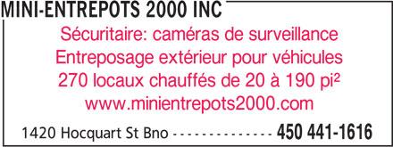 Mini-Entrepôts 2000 Inc (450-441-1616) - Annonce illustrée======= - MINI-ENTREPOTS 2000 INC Sécuritaire: caméras de surveillance Entreposage extérieur pour véhicules 270 locaux chauffés de 20 à 190 pi² www.minientrepots2000.com 1420 Hocquart St Bno -------------- 450 441-1616