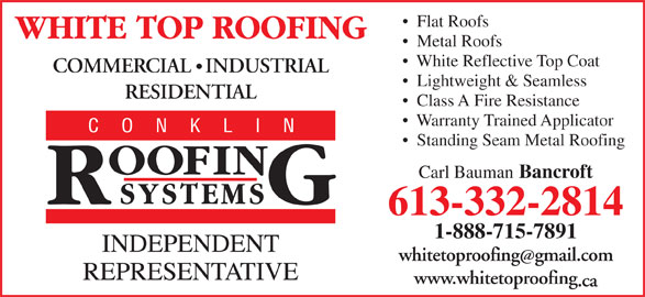 White Top Roofing Inc. (613-332-2814) - Display Ad - Metal Roofs White Reflective Top Coat COMMERCIAL   INDUSTRIAL Flat Roofs Lightweight & Seamless RESIDENTIAL Class A Fire Resistance Warranty Trained Applicator Standing Seam Metal Roofing Carl Bauman Bancroft 613-332-2814 1-888-715-7891 whitetoproofinggmail.com www.whitetoproofing .ca
