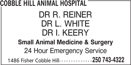 Cobble Hill Animal Hospital (250-743-4322) - Display Ad - 24 Hour Emergency Service 250 743-4322 1486 Fisher Cobble Hill-------------- Small Animal Medicine & Surgery COBBLE HILL ANIMAL HOSPITAL DR R. REINER DR L. WHITE DR I. KEERY