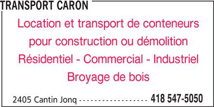 Transport Caron (418-547-5050) - Annonce illustrée======= - TRANSPORT CARON Location et transport de conteneurs pour construction ou démolition Résidentiel - Commercial - Industriel Broyage de bois 418 547-5050 2405 Cantin Jonq ------------------
