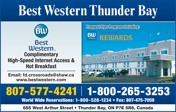 Best Western (1-877-772-3297) - Annonce illustrée======= - World Wide Reservations: 1-800-528-1234   Fax: 807-475-7059 655 West Arthur Street   Thunder Bay, ON P7E 5R6, Canada Best Western Thunder Bay Frequent Flyer Programs Including: Complimentary High-Speed Internet Access & Hot Breakfast www.bestwestern.com 807-577-4241 1-800-265-3253