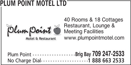 Plum Point Motel Ltd (709-247-2533) - Display Ad - PLUM POINT MOTEL LTD 40 Rooms & 18 Cottages Restaurant, Lounge & Meeting Facilities Brig Bay 709 247-2533 Plum Point ------------------ No Charge Dial-------------------- 1 888 663 2533 www.plumpointmotel.com PLUM POINT MOTEL LTD 40 Rooms & 18 Cottages Restaurant, Lounge & Meeting Facilities www.plumpointmotel.com Brig Bay 709 247-2533 Plum Point ------------------ No Charge Dial-------------------- 1 888 663 2533