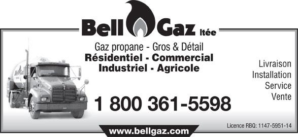 Bell-Gaz Ltée (450-889-5944) - Annonce illustrée======= - Gaz propane - Gros & Détail Résidentiel - Commercial Livraison Industriel - Agricole Installation Service Vente 1 800 361-5598 Licence RBQ: 1147-5951-14 www.bellgaz.com