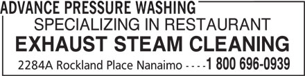 Advance Pressure Washing (250-758-6465) - Display Ad - SPECIALIZING IN RESTAURANT ADVANCE PRESSURE WASHING EXHAUST STEAM CLEANING 1 800 696-0939 2284A Rockland Place Nanaimo ----