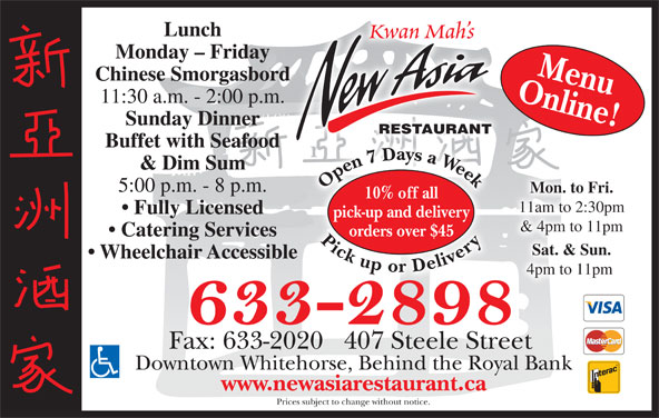 New Asia Restaurant (867-633-2898) - Display Ad - Lunch www.newasiarestaurant.ca Prices subject to change without notice. Kwan Mah s Monday - Friday Online!Menu Chinese Smorgasbord 11:30 a.m. - 2:00 p.m. Sunday Dinner RESTAURANT Buffet with Seafood 77 D & Dim Sum Open7 Daysa Week Pickupor Delivery Open7 Daysa Week Pickupor Delivery7 D7 5:00 p.m. - 8 p.m. Mon. to Fri. 10% off all 11am to 2:30pm Fully Licensed pick-up and delivery & 4pm to 11pm orders over $45 Catering Services Sat. & Sun. Wheelchair Accessible 4pm to 11pm Fax: 633-2020   407 Steele Street Downtown Whitehorse, Behind the Royal Bank