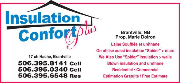 Isolation Confort Plus (506-395-8141) - Display Ad - Brantville, NB Prop. Marie Doiron Laine Soufflée et uréthane On utilise aussi insulation  Spider  > murs 17 ch Hache, Brantville We Also Use  Spider  Insulation > walls Blown insulation and urethane 506.395.8141 Cell Residential   Commercial 506.395.0340 Cell Estimation Gratuite / Free Estimate 506.395.6548 Res