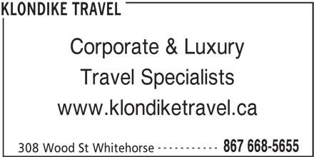 Klondike Travel (867-668-5655) - Display Ad - 308 Wood St Whitehorse KLONDIKE TRAVEL Corporate & Luxury Travel Specialists www.klondiketravel.ca ----------- 867 668-5655