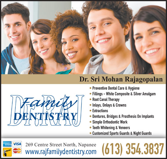 Rajagopalan S Dr (613-354-3837) - Display Ad - Dr. Sri Mohan Rajagopalan Preventive Dental Care & Hygiene Fillings - White Composite & Silver Amalgam Root Canal Therapy Inlays, Onlays & Crowns Extractions Dentures, Bridges & Prosthesis On Implants Simple Orthodontic Work Teeth Whitening & Veneers Customized Sports Guards & Night Guards 269 Centre Street North, Napanee www.rajfamilydentistry.com (613) 354.3837
