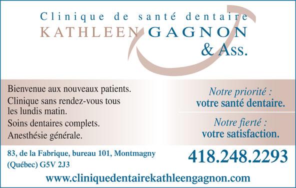 Clinique de Santé Dentaire Kathleen Gagnon (418-248-2293) - Annonce illustrée======= - Bienvenue aux nouveaux patients. Notre priorité : Clinique sans rendez-vous tous votre santé dentaire. les lundis matin. Notre fierté : Soins dentaires complets. votre satisfaction. Anesthésie générale. 83, de la Fabrique, bureau 101, Montmagny 418.248.2293 (Québec) G5V 2J3 www.cliniquedentairekathleengagnon.com